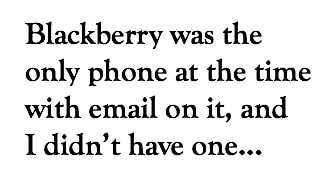 Blackberry was the only phone with email on it at the time and I didn't have one...