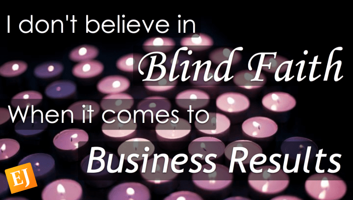 I don't believe in blind faith when it comes to business results