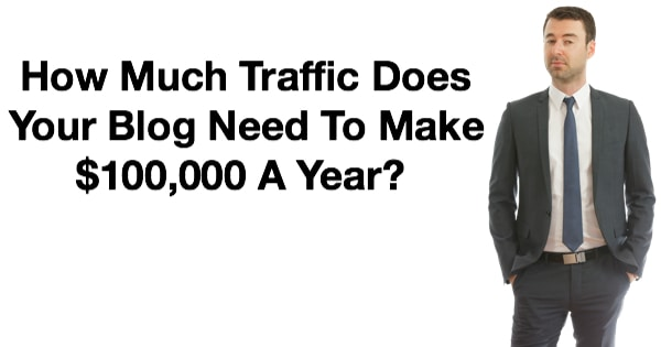 How Much Traffic Does Your Blog Need To Make $100,000 A Year?