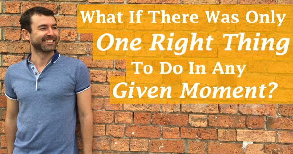 What If There Was Only One Right Thing To Do In Any Given Moment?