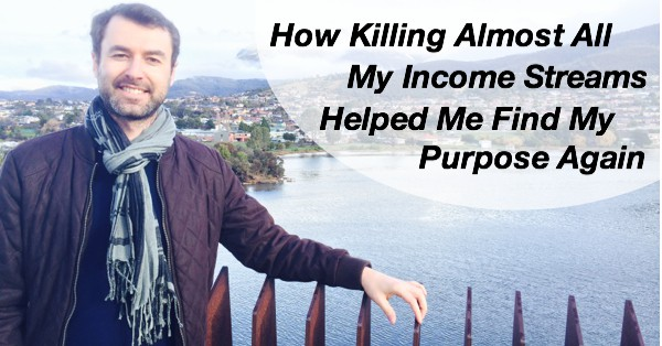 How Killing Almost All My Income Streams Helped Me Find My Purpose Again