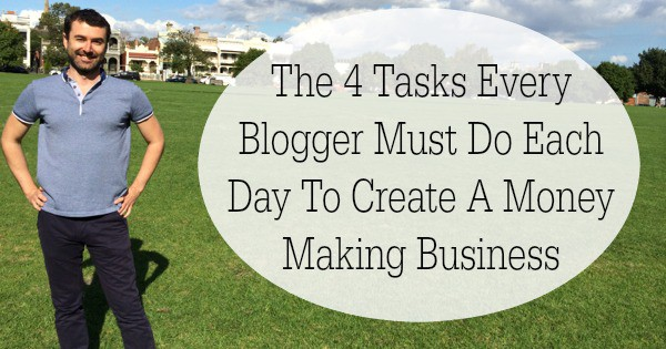 The 4 Tasks Every Blogger Must Do Each Day To Create A Money Making Business